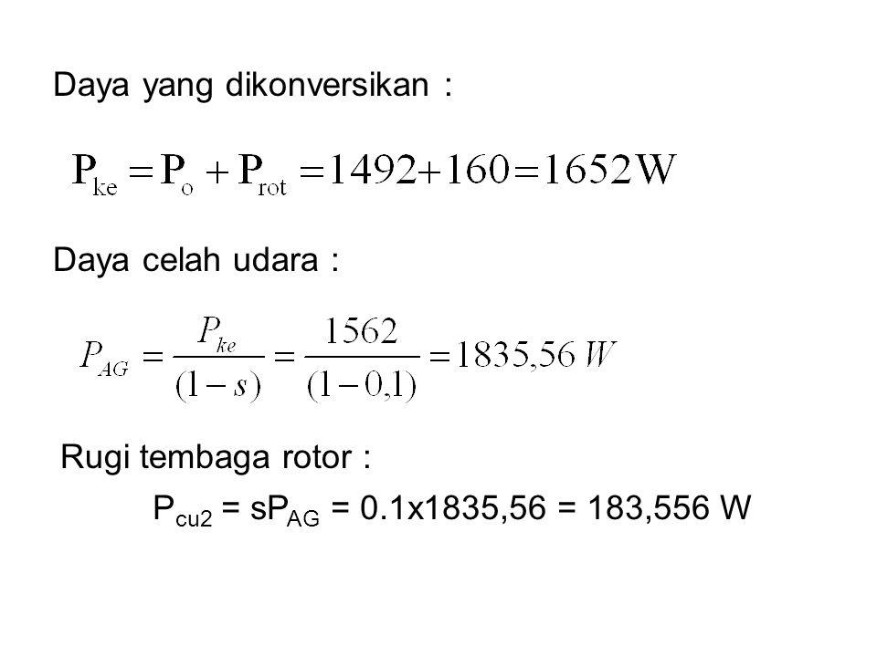 Daya celah udara : Daya yang dikonversikan : Rugi tembaga rotor : P cu2 = sP AG = 0.1x1835,56 = 183,556 W