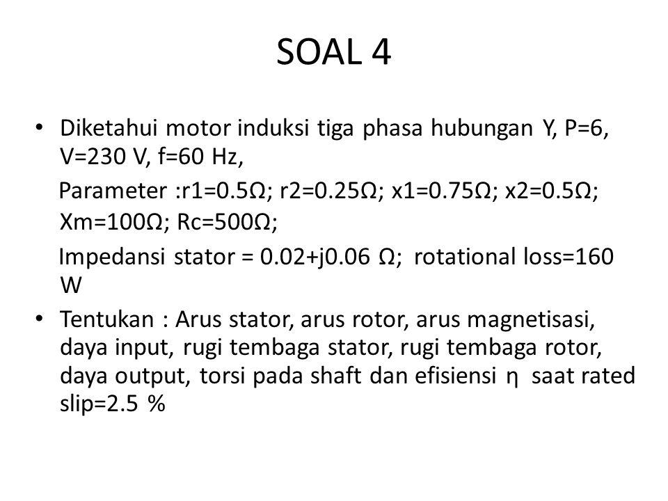 SOAL 4 Diketahui motor induksi tiga phasa hubungan Y, P=6, V=230 V, f=60 Hz, Parameter :r1=0.5Ω; r2=0.25Ω; x1=0.75Ω; x2=0.5Ω; Xm=100Ω; Rc=500Ω; Impedansi stator = 0.02+j0.06 Ω; rotational loss=160 W Tentukan : Arus stator, arus rotor, arus magnetisasi, daya input, rugi tembaga stator, rugi tembaga rotor, daya output, torsi pada shaft dan efisiensi η saat rated slip=2.5 %
