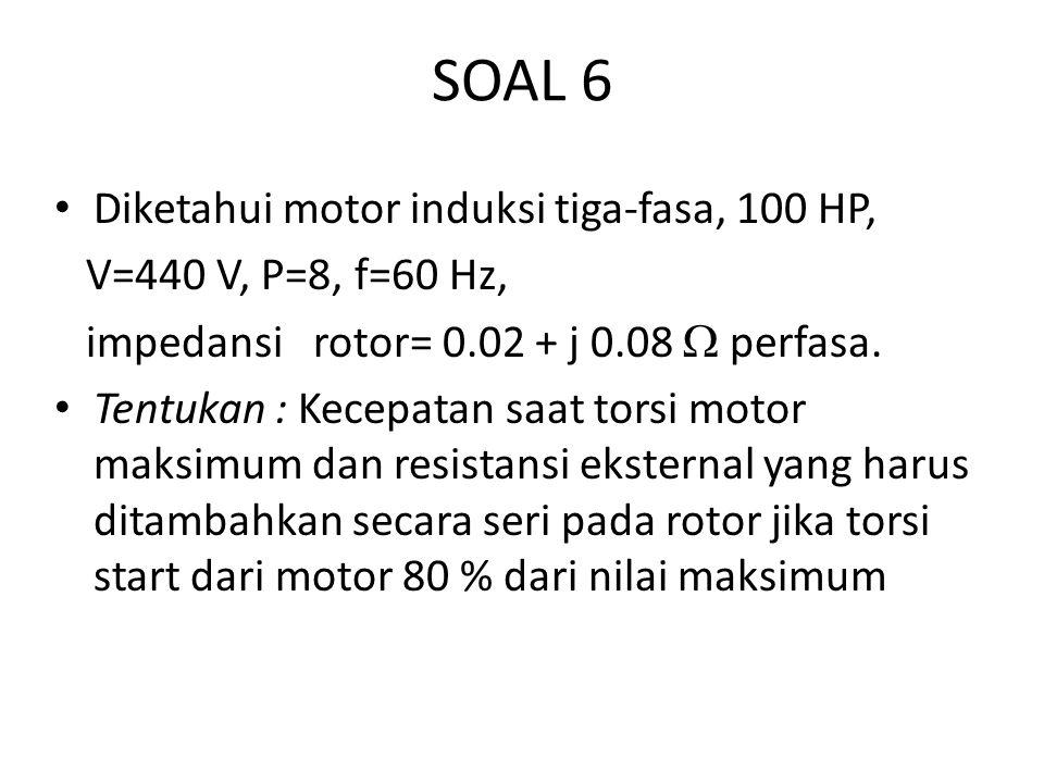 SOAL 6 Diketahui motor induksi tiga-fasa, 100 HP, V=440 V, P=8, f=60 Hz, impedansi rotor= 0.02 + j 0.08  perfasa. Tentukan : Kecepatan saat torsi mot