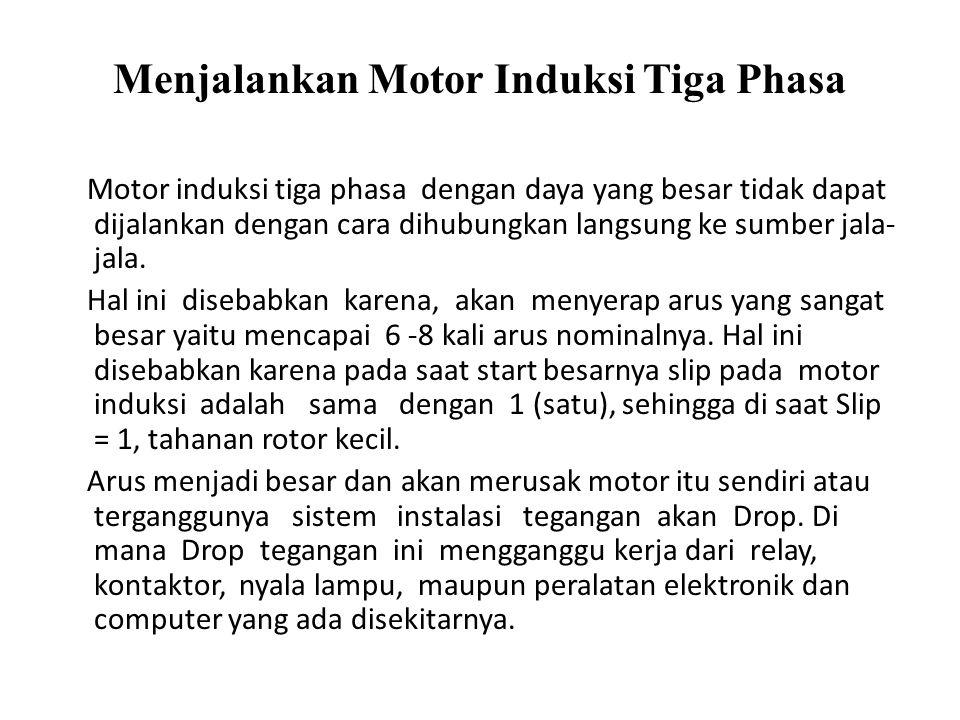 Menjalankan Motor Induksi Tiga Phasa Motor induksi tiga phasa dengan daya yang besar tidak dapat dijalankan dengan cara dihubungkan langsung ke sumber jala- jala.
