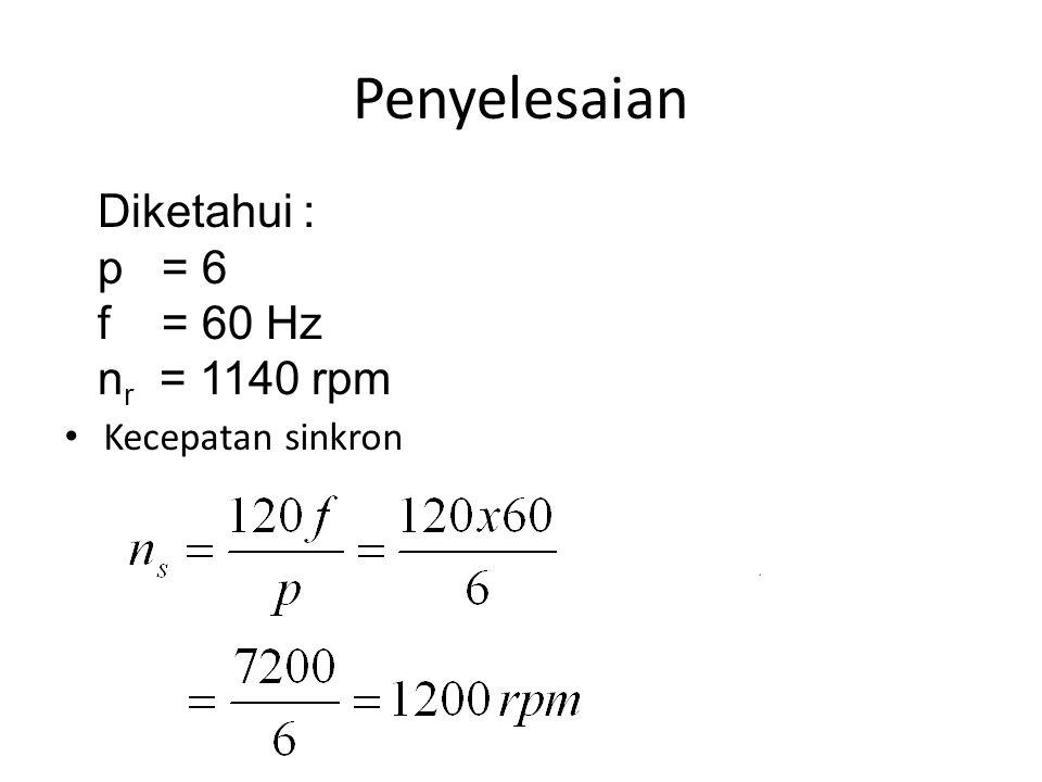 Penyelesaian Kecepatan sinkron Diketahui : p = 6 f = 60 Hz n r = 1140 rpm