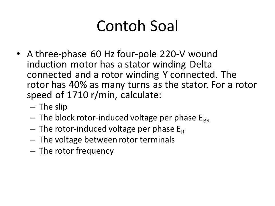 Contoh Soal A three-phase 60 Hz four-pole 220-V wound induction motor has a stator winding Delta connected and a rotor winding Y connected. The rotor