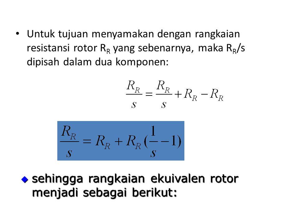 Untuk tujuan menyamakan dengan rangkaian resistansi rotor R R yang sebenarnya, maka R R /s dipisah dalam dua komponen:  sehingga rangkaian ekuivalen rotor menjadi sebagai berikut: