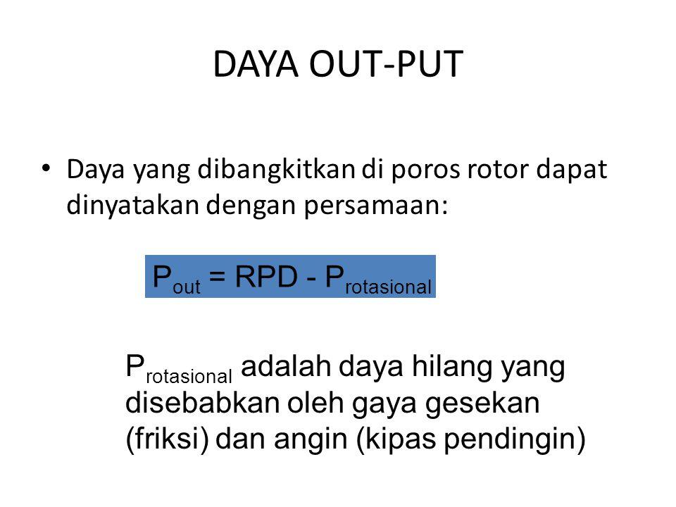 DAYA OUT-PUT Daya yang dibangkitkan di poros rotor dapat dinyatakan dengan persamaan: P out = RPD - P rotasional P rotasional adalah daya hilang yang disebabkan oleh gaya gesekan (friksi) dan angin (kipas pendingin)