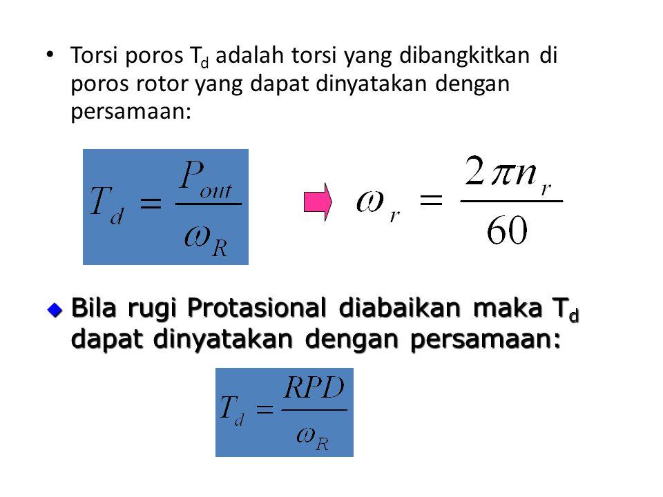 Torsi poros T d adalah torsi yang dibangkitkan di poros rotor yang dapat dinyatakan dengan persamaan:  Bila rugi Protasional diabaikan maka T d dapat dinyatakan dengan persamaan: