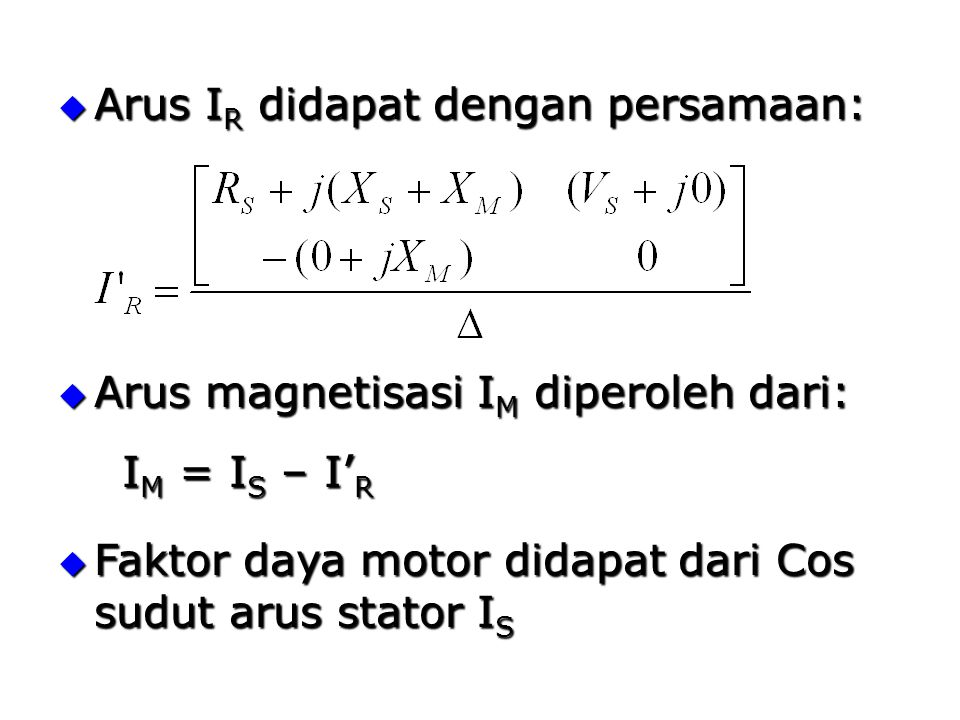  Arus I R didapat dengan persamaan:  Arus magnetisasi I M diperoleh dari:  Faktor daya motor didapat dari Cos sudut arus stator I S I M = I S – I' R