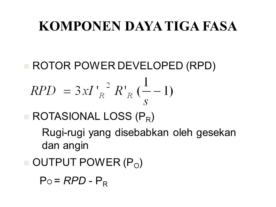 ROTOR POWER DEVELOPED (RPD) ROTASIONAL LOSS (P R ) OUTPUT POWER (P O ) P O = RPD - P R KOMPONEN DAYA TIGA FASA Rugi-rugi yang disebabkan oleh gesekan dan angin