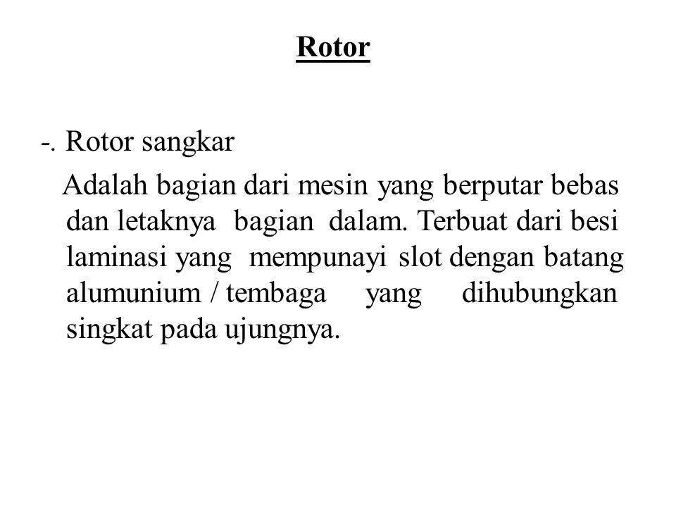 Rotor -. Rotor sangkar Adalah bagian dari mesin yang berputar bebas dan letaknya bagian dalam. Terbuat dari besi laminasi yang mempunayi slot dengan b