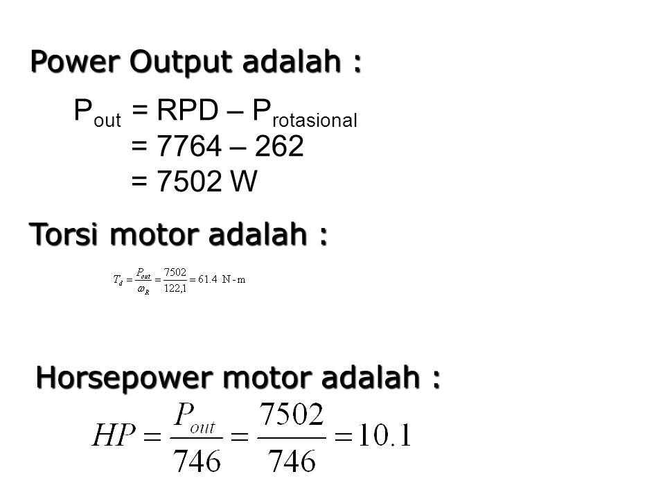 Power Output adalah : Torsi motor adalah : P out = RPD – P rotasional = 7764 – 262 = 7502 W Horsepower motor adalah :