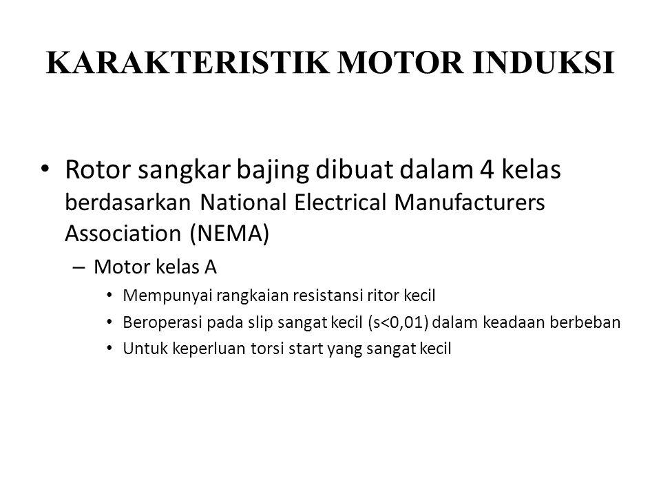 KARAKTERISTIK MOTOR INDUKSI Rotor sangkar bajing dibuat dalam 4 kelas berdasarkan National Electrical Manufacturers Association (NEMA) – Motor kelas A