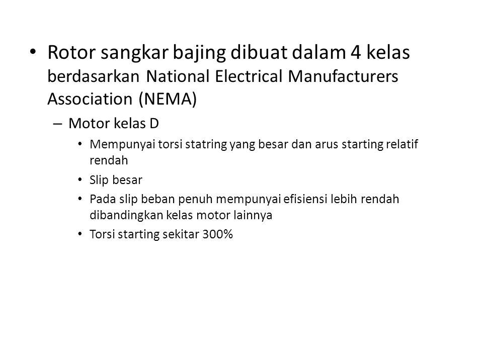 Rotor sangkar bajing dibuat dalam 4 kelas berdasarkan National Electrical Manufacturers Association (NEMA) – Motor kelas D Mempunyai torsi statring yang besar dan arus starting relatif rendah Slip besar Pada slip beban penuh mempunyai efisiensi lebih rendah dibandingkan kelas motor lainnya Torsi starting sekitar 300%
