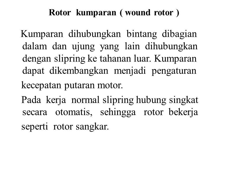 Rotor kumparan ( wound rotor ) Kumparan dihubungkan bintang dibagian dalam dan ujung yang lain dihubungkan dengan slipring ke tahanan luar.