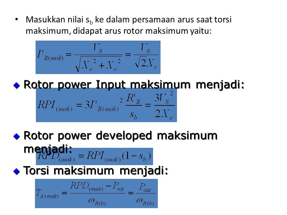 Masukkan nilai s b ke dalam persamaan arus saat torsi maksimum, didapat arus rotor maksimum yaitu:  Rotor power Input maksimum menjadi:  Torsi maksimum menjadi:  Rotor power developed maksimum menjadi:
