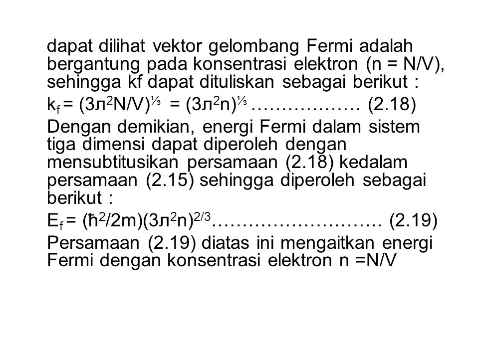 dapat dilihat vektor gelombang Fermi adalah bergantung pada konsentrasi elektron (n = N/V), sehingga kf dapat dituliskan sebagai berikut : k f = (3л 2 N/V) ⅓ = (3л 2 n) ⅓ ……………… (2.18) Dengan demikian, energi Fermi dalam sistem tiga dimensi dapat diperoleh dengan mensubtitusikan persamaan (2.18) kedalam persamaan (2.15) sehingga diperoleh sebagai berikut : E f = (ħ 2 /2m)(3л 2 n) 2/3 ……………………….