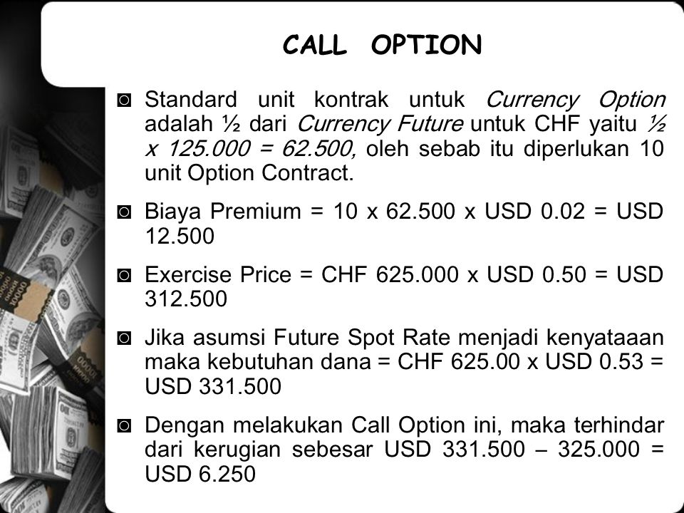 ◙Standard unit kontrak untuk Currency Option adalah ½ dari Currency Future untuk CHF yaitu ½ x 125.000 = 62.500, oleh sebab itu diperlukan 10 unit Option Contract.