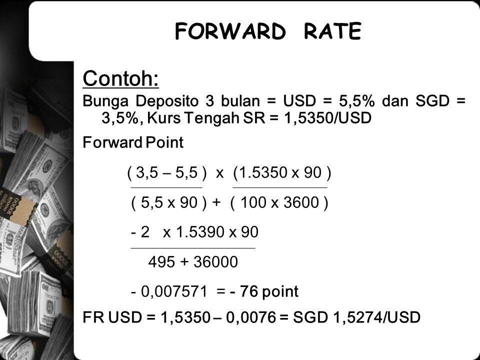 Contoh: Bunga Deposito 3 bulan = USD = 5,5% dan SGD = 3,5%, Kurs Tengah SR = 1,5350/USD Forward Point ( 3,5 – 5,5 ) x (1.5350 x 90 ) ( 5,5 x 90 ) + ( 100 x 3600 ) - 2 x 1.5390 x 90 495 + 36000 - 0,007571 = - 76 point FR USD = 1,5350 – 0,0076 = SGD 1,5274/USD FORWARD RATE