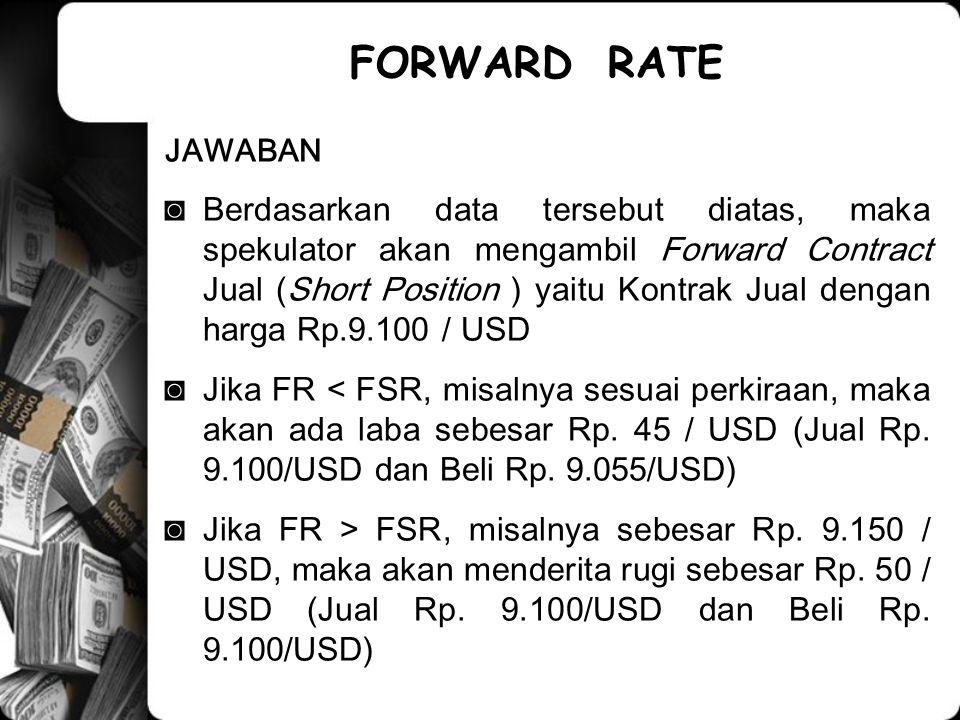 JAWABAN ◙Berdasarkan data tersebut diatas, maka spekulator akan mengambil Forward Contract Jual (Short Position ) yaitu Kontrak Jual dengan harga Rp.9.100 / USD ◙Jika FR < FSR, misalnya sesuai perkiraan, maka akan ada laba sebesar Rp.