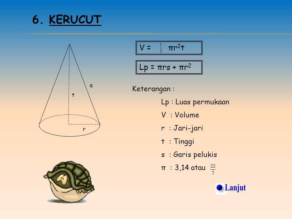 5. TABUNG r t Lp = 2πr(r + t) V = πr 2 t Keterangan : Lp : Luas permukaan V : Volume r : Jari-jari t : Tinggi π : 3,14 atau