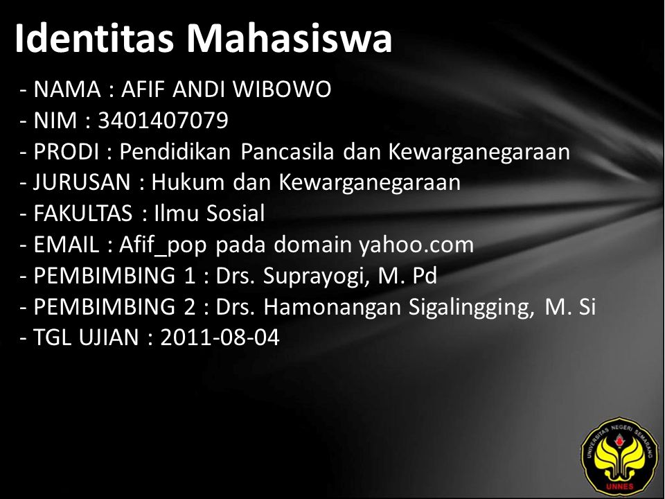 Identitas Mahasiswa - NAMA : AFIF ANDI WIBOWO - NIM : 3401407079 - PRODI : Pendidikan Pancasila dan Kewarganegaraan - JURUSAN : Hukum dan Kewarganegaraan - FAKULTAS : Ilmu Sosial - EMAIL : Afif_pop pada domain yahoo.com - PEMBIMBING 1 : Drs.