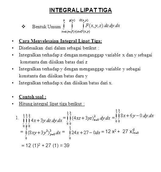 INTEGRAL LIPAT TIGA  Bentuk Umum : Cara Menyelesaian Integral Lipat Tiga: Diselesaikan dari dalam sebagai berikut : Integralkan terhadap z dengan menganggap variable x dan y sebagai konstanta dan diisikan batas dari z Integralkan terhadap y dengan menganggap variable y sebagai konstanta dan diisikan batas daru y Integralkan terhadap x dan diisikan batas dari x.