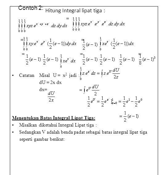 Contoh 2: Hitung Integral lipat tiga : = = = = = = Catatan Misal U = x 2 jadi : dU = 2x dx dx= Menentukan Batas Integral Lipat Tiga: Misalkan diketahui Integral Lipat tiga : Sedangkan V adalah benda padat sebagai batas integral lipat tiga seperti gambar berikut: