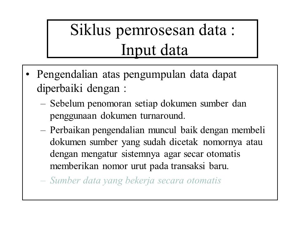 Siklus pemrosesan data : Input data Pengendalian atas pengumpulan data dapat diperbaiki dengan : –Sebelum penomoran setiap dokumen sumber dan penggunaan dokumen turnaround.