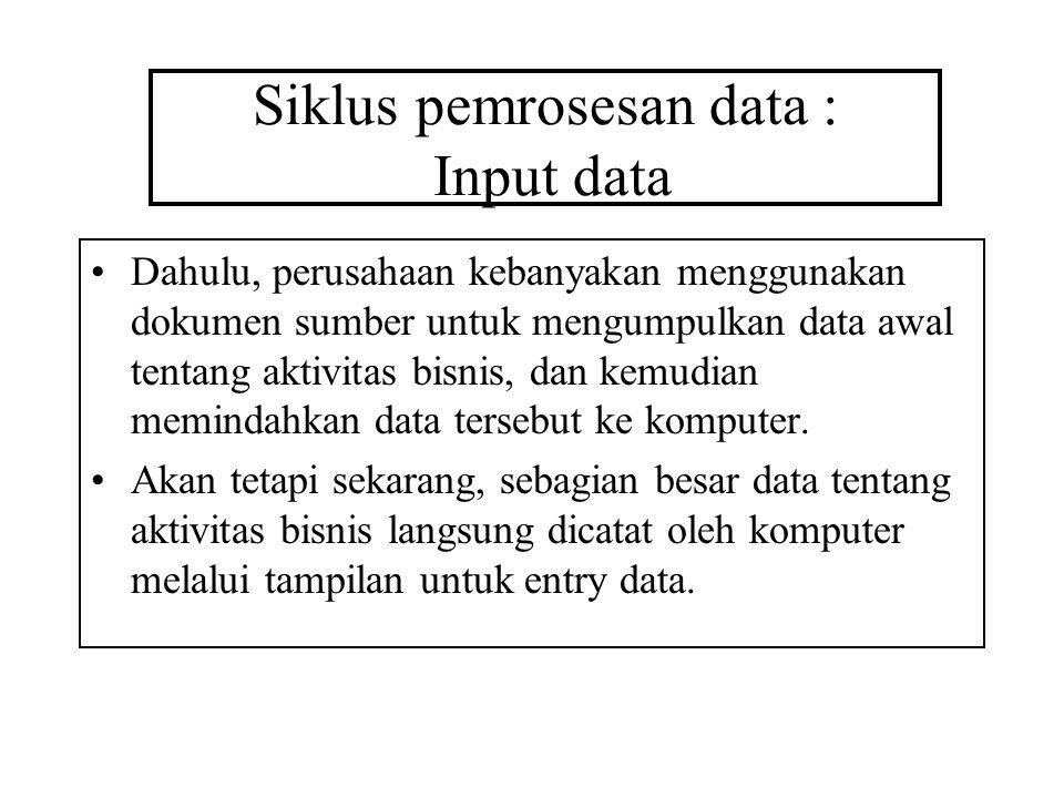 Siklus pemrosesan data : Input data Dahulu, perusahaan kebanyakan menggunakan dokumen sumber untuk mengumpulkan data awal tentang aktivitas bisnis, dan kemudian memindahkan data tersebut ke komputer.