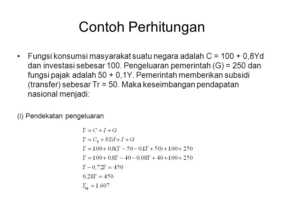 Contoh Perhitungan Fungsi konsumsi masyarakat suatu negara adalah C = 100 + 0,8Yd dan investasi sebesar 100. Pengeluaran pemerintah (G) = 250 dan fung