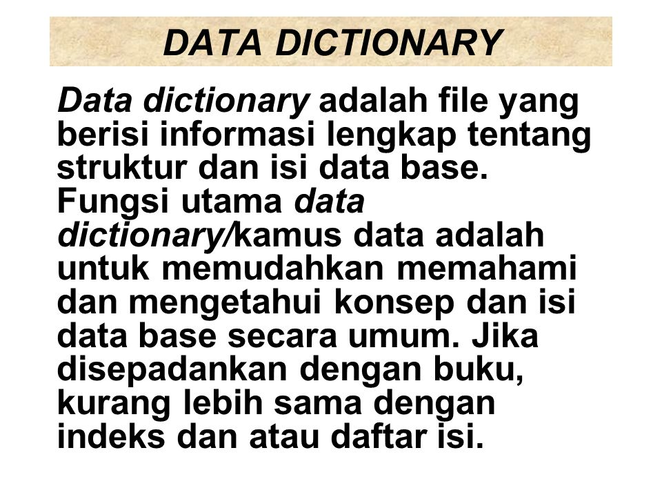 DATA DICTIONARY Data dictionary adalah file yang berisi informasi lengkap tentang struktur dan isi data base. Fungsi utama data dictionary/kamus data