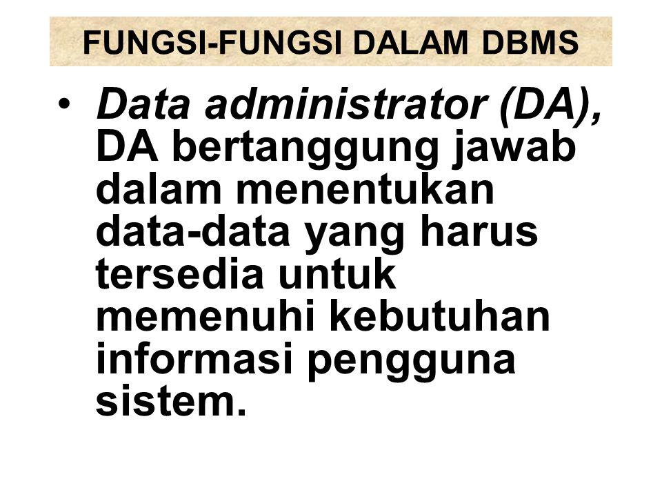 FUNGSI-FUNGSI DALAM DBMS Data administrator (DA), DA bertanggung jawab dalam menentukan data-data yang harus tersedia untuk memenuhi kebutuhan informa