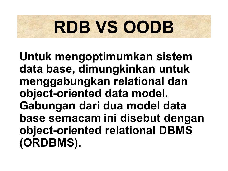 RDB VS OODB Untuk mengoptimumkan sistem data base, dimungkinkan untuk menggabungkan relational dan object-oriented data model. Gabungan dari dua model