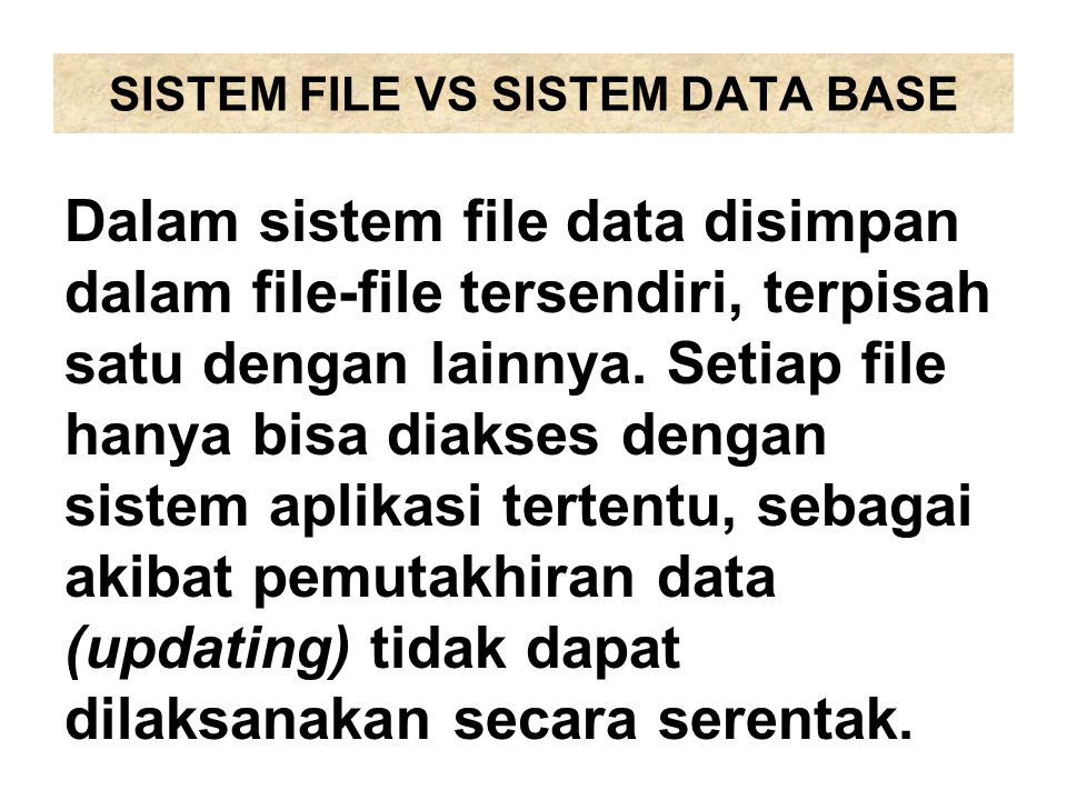 SISTEM FILE VS SISTEM DATA BASE Dalam sistem data base, data disimpan dalam file, kemudian file- file tersebut ditempatkan dalam satu tempat yang disebut dengan data base.