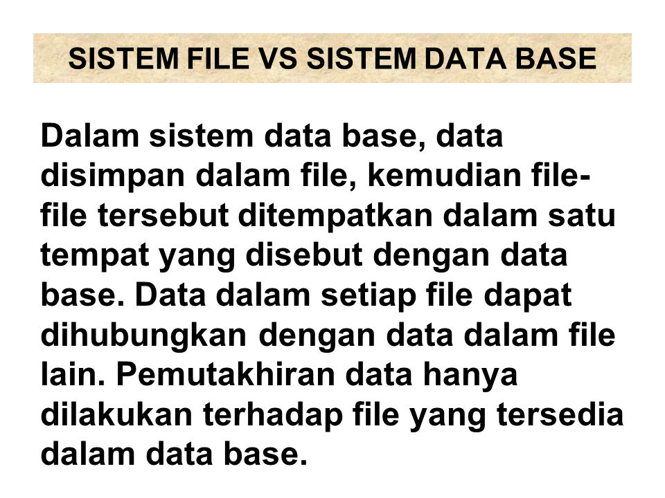 SISTEM FILE VS SISTEM DATA BASE Dalam sistem data base, data disimpan dalam file, kemudian file- file tersebut ditempatkan dalam satu tempat yang dise