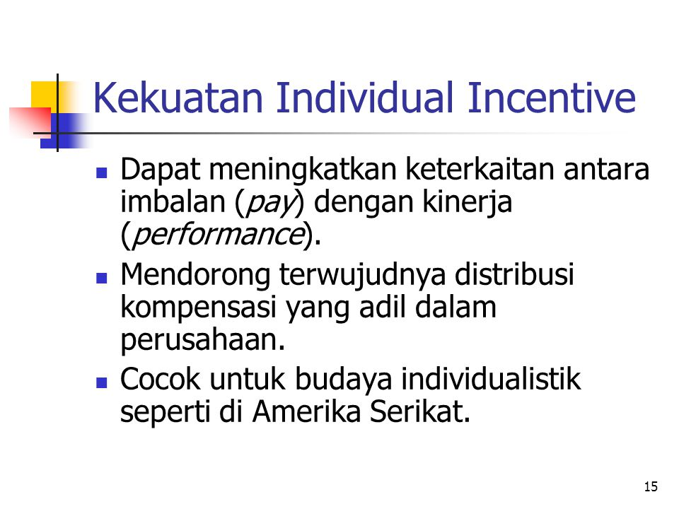 15 Kekuatan Individual Incentive Dapat meningkatkan keterkaitan antara imbalan (pay) dengan kinerja (performance). Mendorong terwujudnya distribusi ko