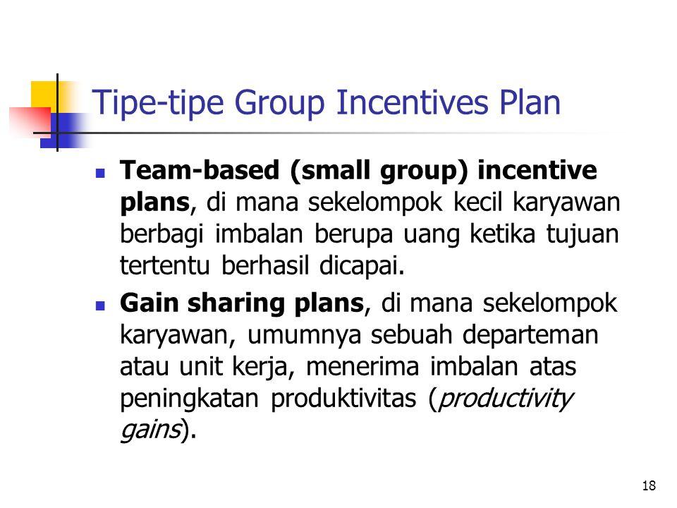 18 Tipe-tipe Group Incentives Plan Team-based (small group) incentive plans, di mana sekelompok kecil karyawan berbagi imbalan berupa uang ketika tuju