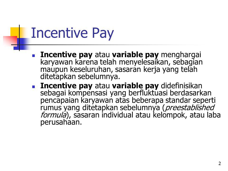 3 Incentive Pay (lanjutan) Sistem incentive pay dirancang berdasarkan tiga asumsi: Karyawan, baik individual maupun kelompok, berbeda dalam kontribusi mereka terhadap perusahaan, tidak hanya dalam apa yang mereka kerjakan, tetapi juga pada seberapa baik mereka mengerjakannya.