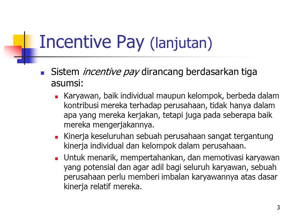 4 Incentive Pay (lanjutan) Berbeda dengan seniority pay dan merit pay di mana tambahan terhadap base pay bersifat permanen, pada incentive pay tambahan tersebut hanya diberikan satu kali saja (one-time payment).