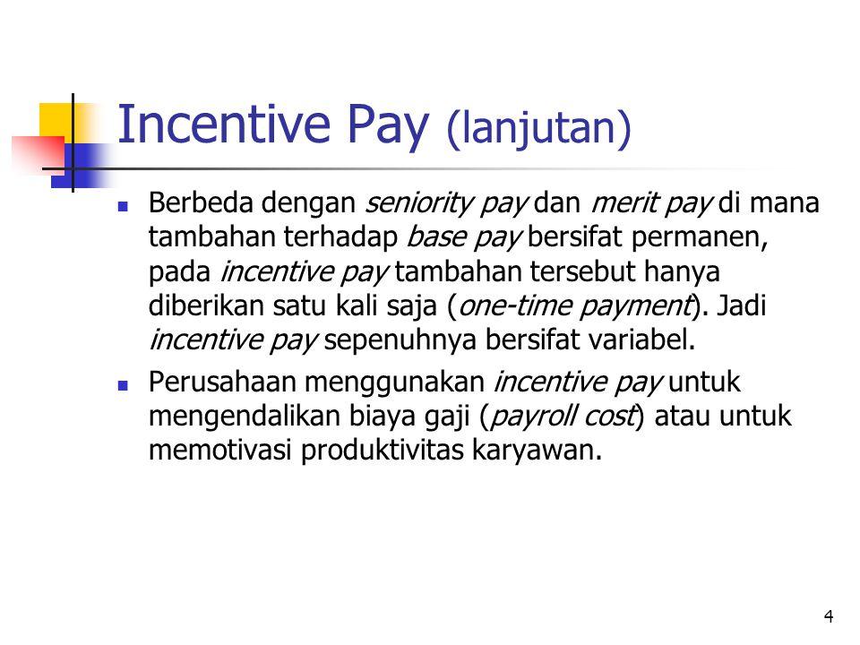 5 Incentive Pay (lanjutan) Perusahaan dapat mengendalikan biaya dengan mengganti peningkatan gaji/upah tahunan atas dasar senioritas dan merit dengan rencana insentif yang memberikan tambahan pembayaran hanya jika perusahaan menikmati peningkatan dalam produktivitas, laba, atau ukuran keberhasilan bisnis lainnya.