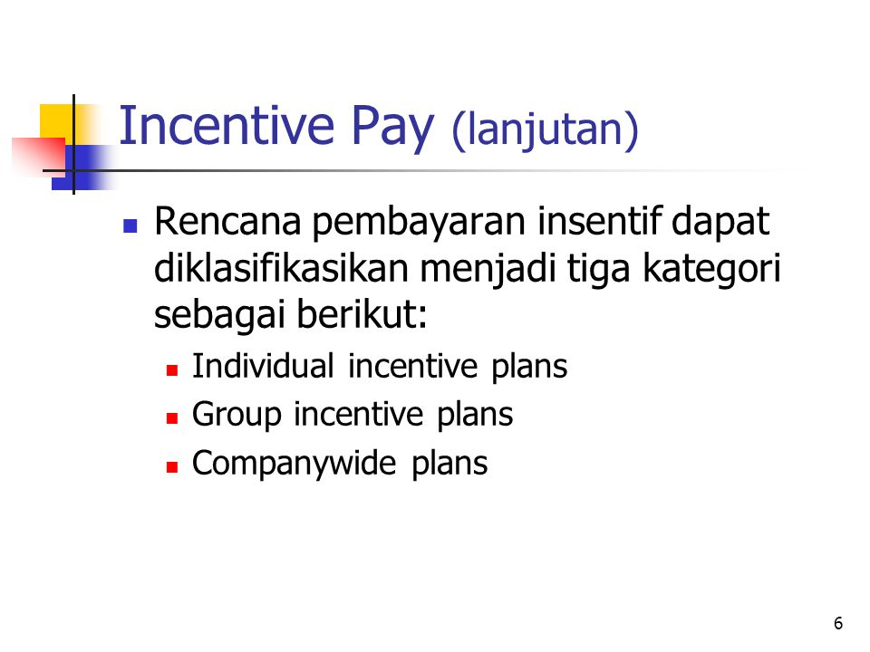 6 Incentive Pay (lanjutan) Rencana pembayaran insentif dapat diklasifikasikan menjadi tiga kategori sebagai berikut: Individual incentive plans Group