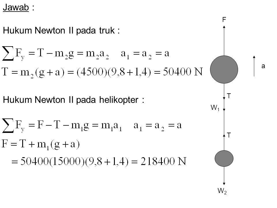 F W2W2 T T W1W1 a Hukum Newton II pada truk : Hukum Newton II pada helikopter : Jawab :