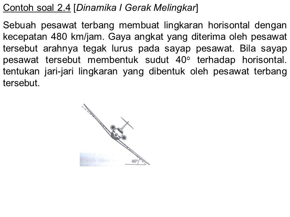 Contoh soal 2.4 [Dinamika I Gerak Melingkar] Sebuah pesawat terbang membuat lingkaran horisontal dengan kecepatan 480 km/jam. Gaya angkat yang diterim