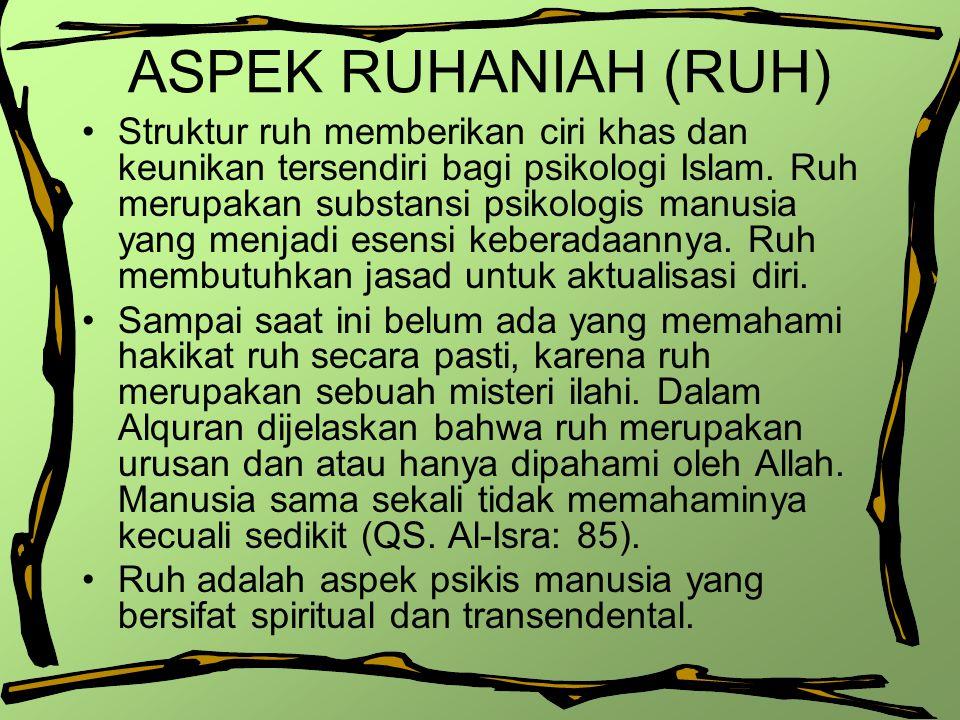 ASPEK RUHANIAH (RUH) Struktur ruh memberikan ciri khas dan keunikan tersendiri bagi psikologi Islam. Ruh merupakan substansi psikologis manusia yang m