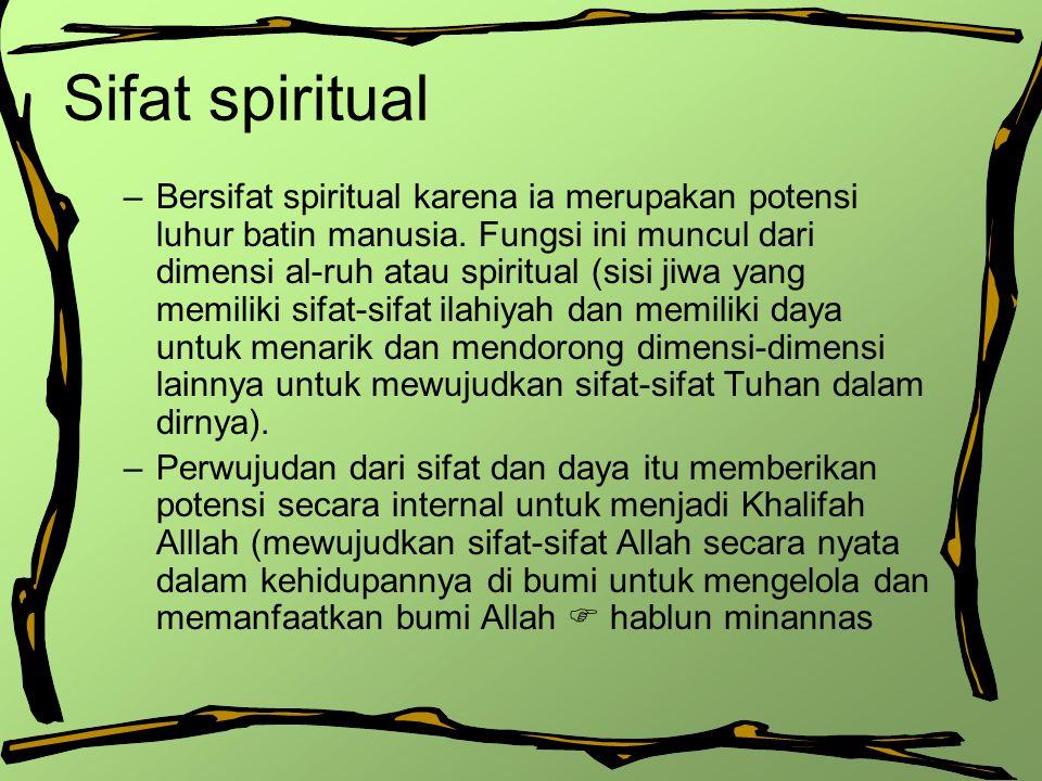 Sifat spiritual –Bersifat spiritual karena ia merupakan potensi luhur batin manusia. Fungsi ini muncul dari dimensi al-ruh atau spiritual (sisi jiwa y