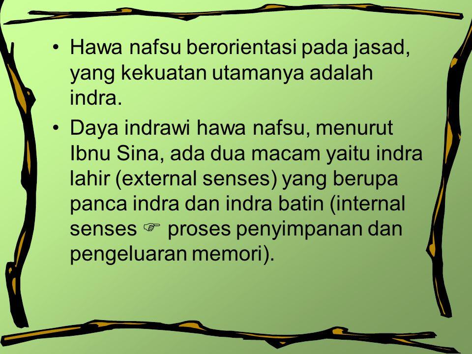 Hawa nafsu berorientasi pada jasad, yang kekuatan utamanya adalah indra. Daya indrawi hawa nafsu, menurut Ibnu Sina, ada dua macam yaitu indra lahir (