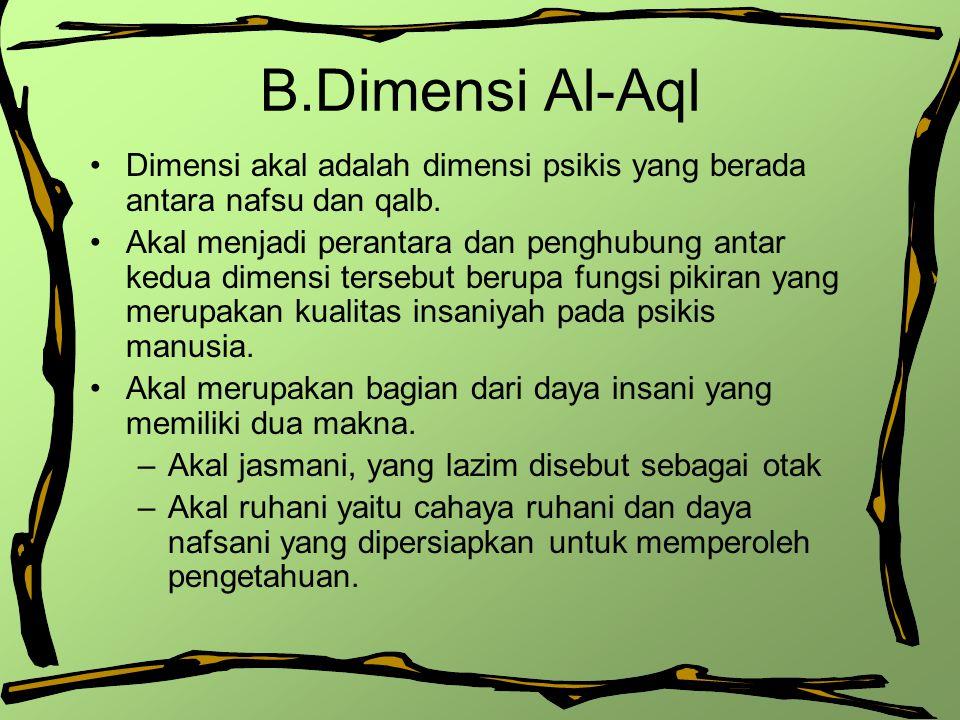 B.Dimensi Al-Aql Dimensi akal adalah dimensi psikis yang berada antara nafsu dan qalb. Akal menjadi perantara dan penghubung antar kedua dimensi terse