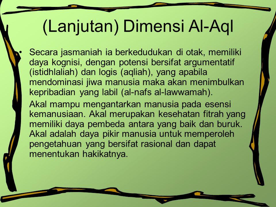 (Lanjutan) Dimensi Al-Aql Secara jasmaniah ia berkedudukan di otak, memiliki daya kognisi, dengan potensi bersifat argumentatif (istidhlaliah) dan log