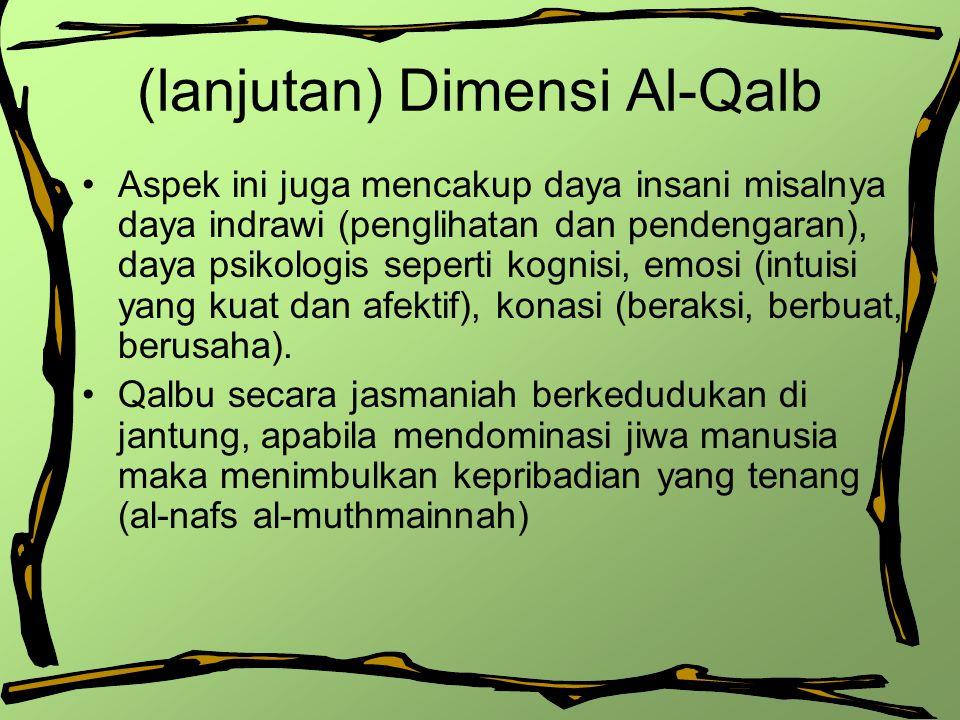 (lanjutan) Dimensi Al-Qalb Aspek ini juga mencakup daya insani misalnya daya indrawi (penglihatan dan pendengaran), daya psikologis seperti kognisi, e