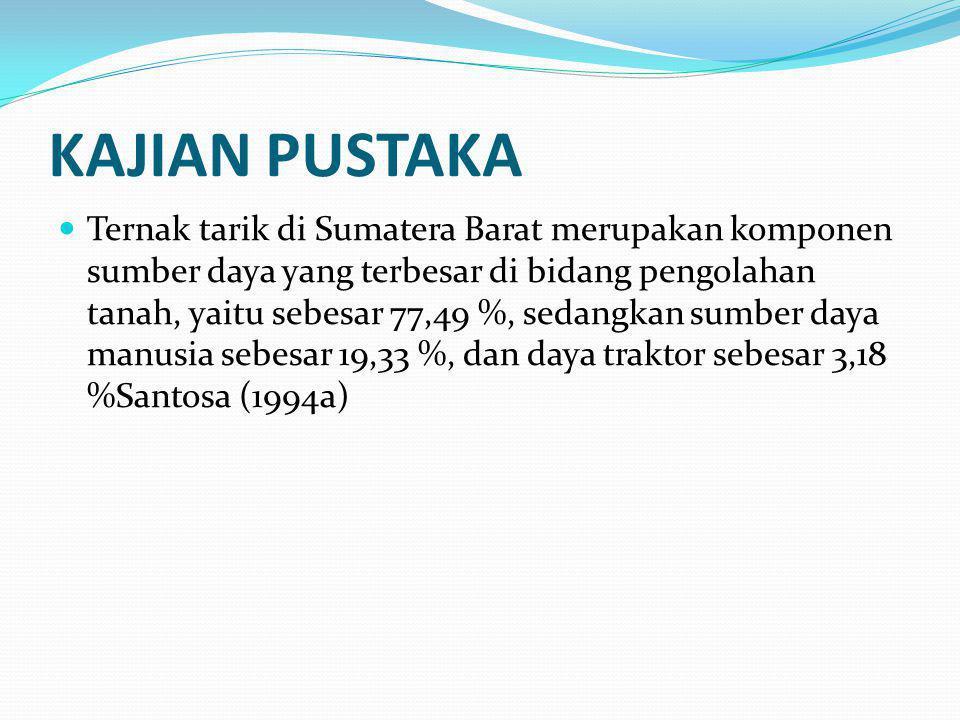 KAJIAN PUSTAKA Ternak tarik di Sumatera Barat merupakan komponen sumber daya yang terbesar di bidang pengolahan tanah, yaitu sebesar 77,49 %, sedangkan sumber daya manusia sebesar 19,33 %, dan daya traktor sebesar 3,18 %Santosa (1994a)