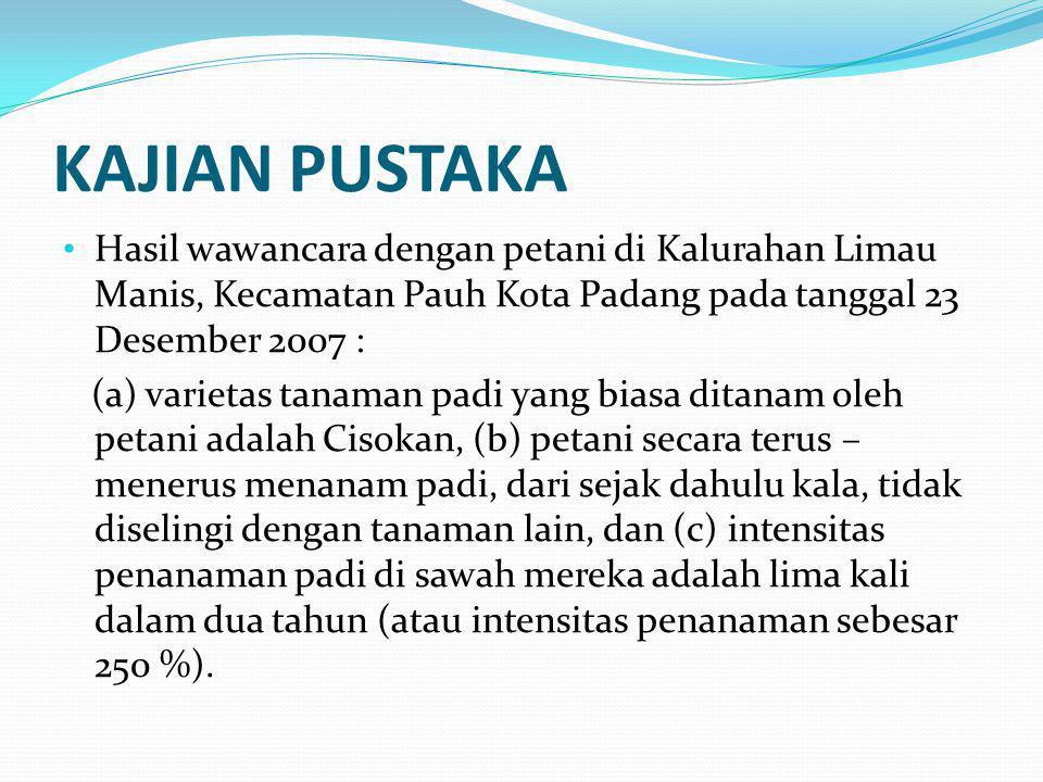 KAJIAN PUSTAKA Hasil wawancara dengan petani di Kalurahan Limau Manis, Kecamatan Pauh Kota Padang pada tanggal 23 Desember 2007 : (a) varietas tanaman padi yang biasa ditanam oleh petani adalah Cisokan, (b) petani secara terus – menerus menanam padi, dari sejak dahulu kala, tidak diselingi dengan tanaman lain, dan (c) intensitas penanaman padi di sawah mereka adalah lima kali dalam dua tahun (atau intensitas penanaman sebesar 250 %).