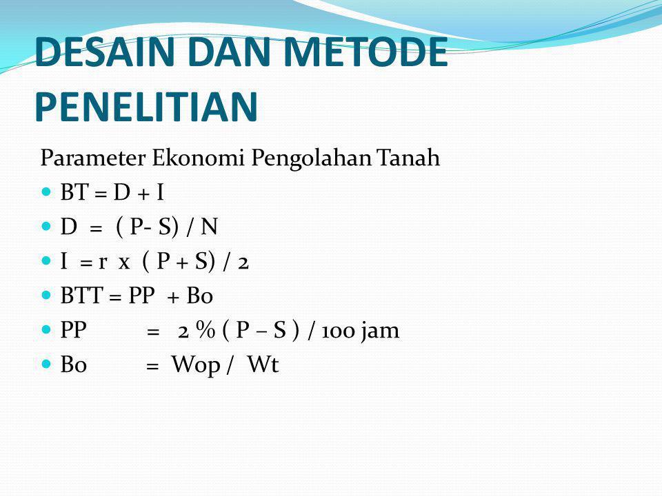 DESAIN DAN METODE PENELITIAN Parameter Ekonomi Pengolahan Tanah BT = D + I D = ( P- S) / N I = r x ( P + S) / 2 BTT = PP + Bo PP = 2 % ( P – S ) / 100 jam Bo = Wop / Wt